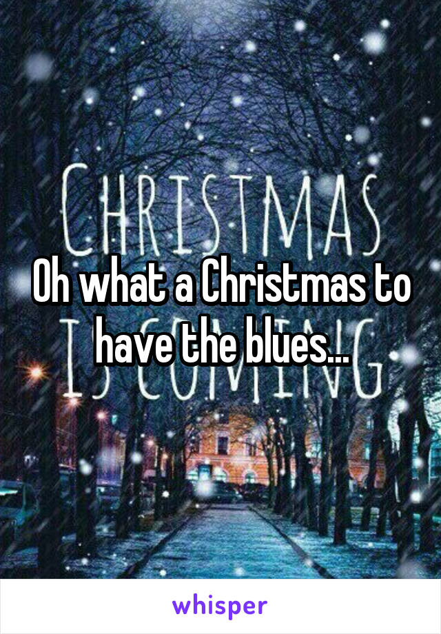 Oh what a Christmas to have the blues...