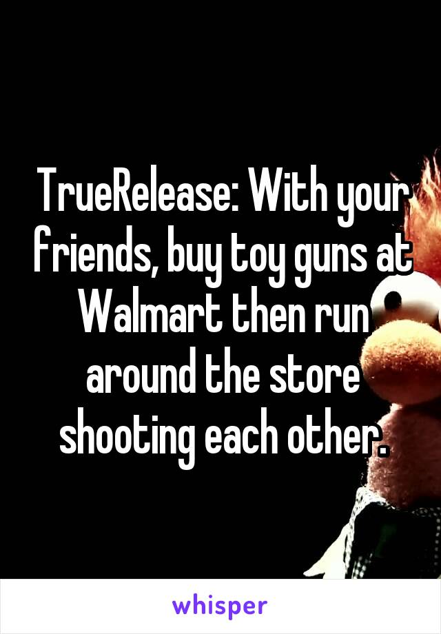 TrueRelease: With your friends, buy toy guns at Walmart then run around the store shooting each other.