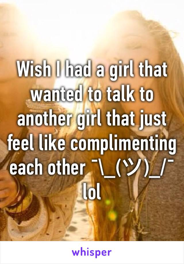 Wish I had a girl that wanted to talk to another girl that just feel like complimenting each other ¯\_(ツ)_/¯ lol