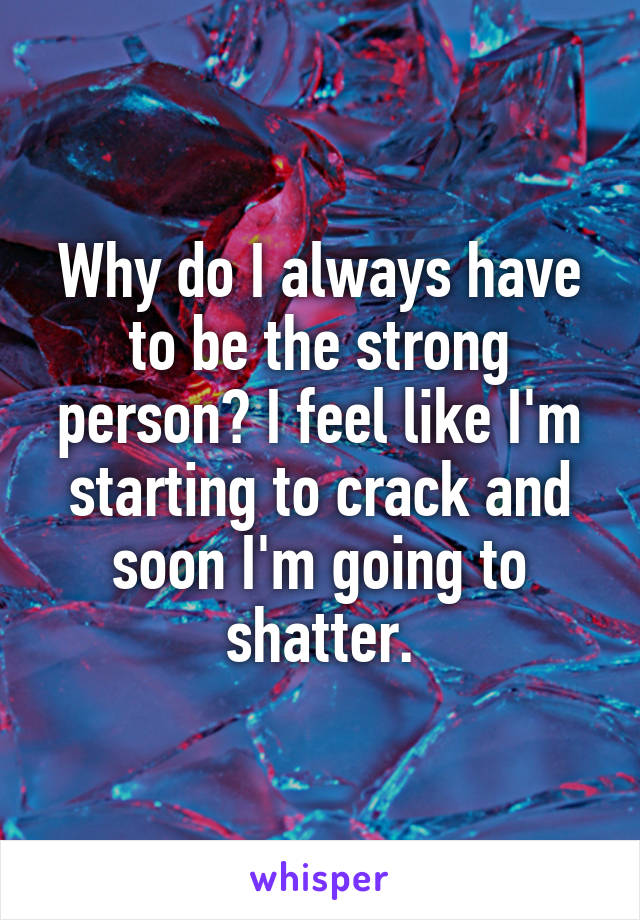 Why do I always have to be the strong person? I feel like I'm starting to crack and soon I'm going to shatter.