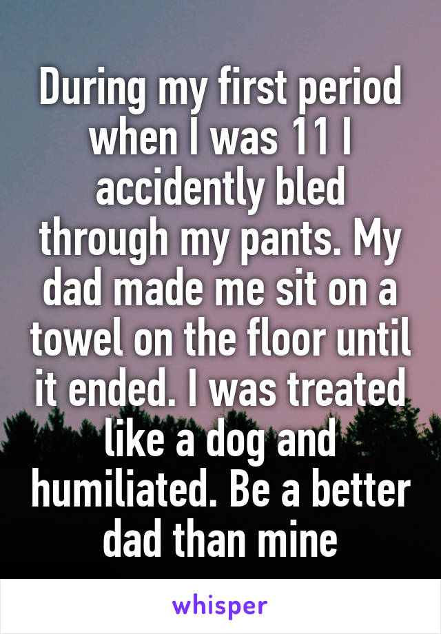 During my first period when I was 11 I accidently bled through my pants. My dad made me sit on a towel on the floor until it ended. I was treated like a dog and humiliated. Be a better dad than mine