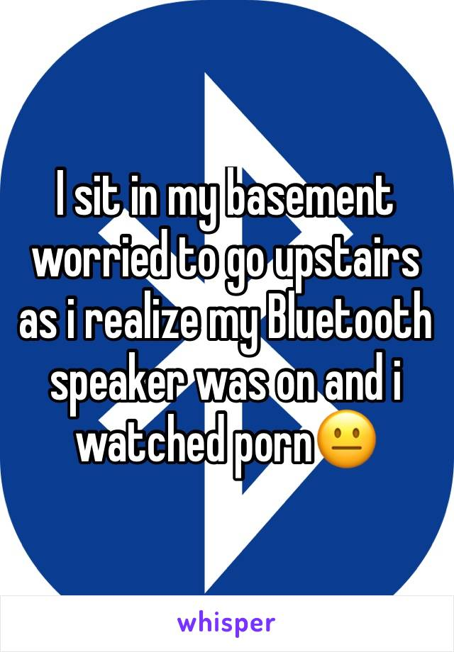 I sit in my basement worried to go upstairs as i realize my Bluetooth speaker was on and i watched porn😐