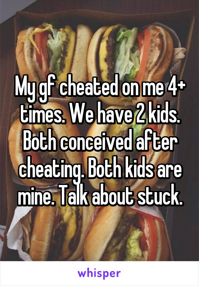 My gf cheated on me 4+ times. We have 2 kids. Both conceived after cheating. Both kids are mine. Talk about stuck.