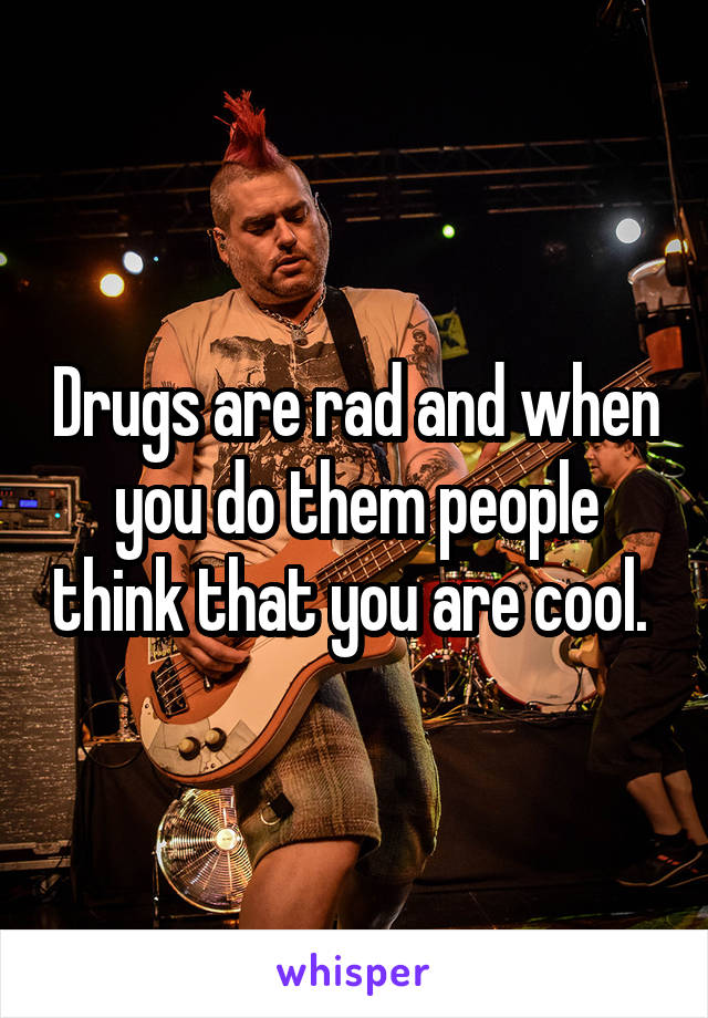 Drugs are rad and when you do them people think that you are cool.