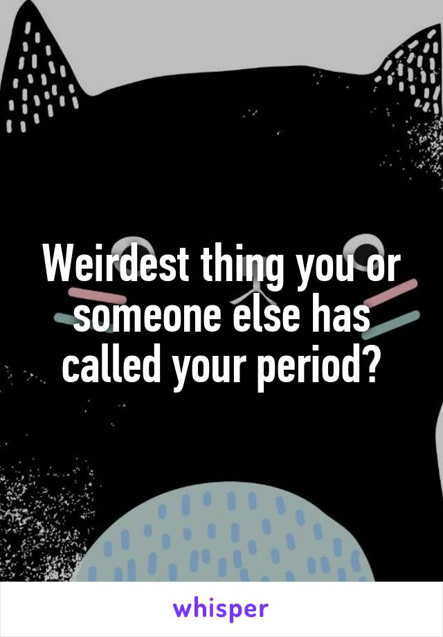 Weirdest thing you or someone else has called your period?