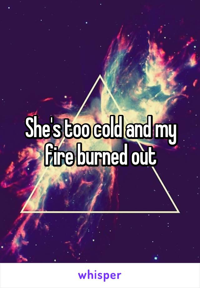 She's too cold and my fire burned out