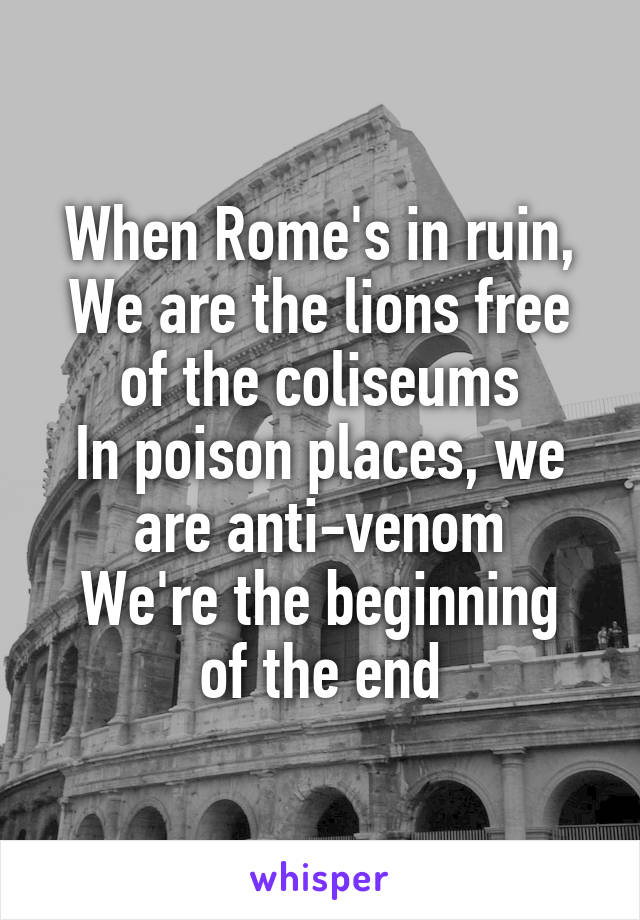 When Rome's in ruin, We are the lions free of the coliseums In poison places, we are anti-venom We're the beginning of the end