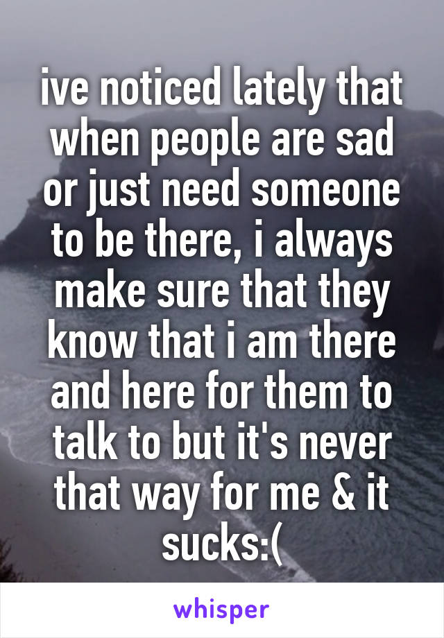 ive noticed lately that when people are sad or just need someone to be there, i always make sure that they know that i am there and here for them to talk to but it's never that way for me & it sucks:(