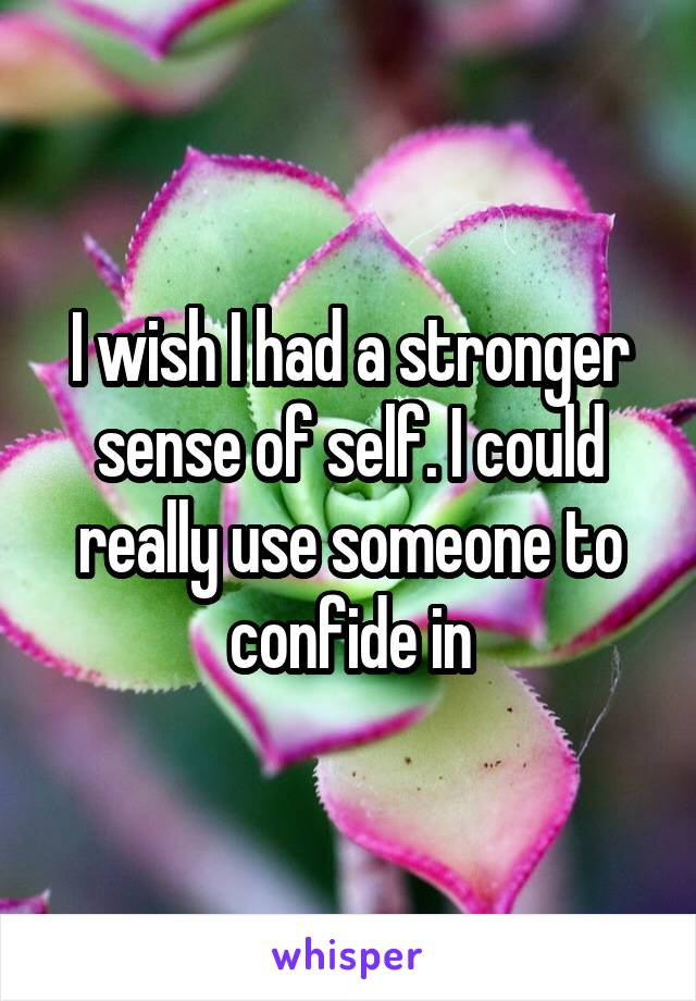 I wish I had a stronger sense of self. I could really use someone to confide in