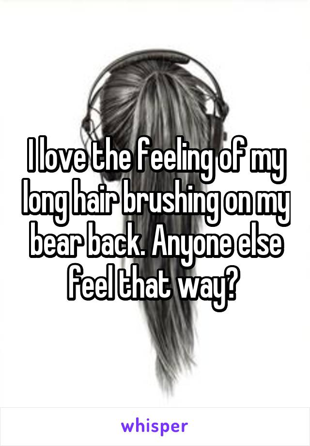 I love the feeling of my long hair brushing on my bear back. Anyone else feel that way?
