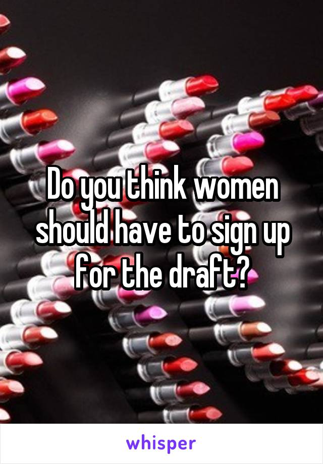Do you think women should have to sign up for the draft?
