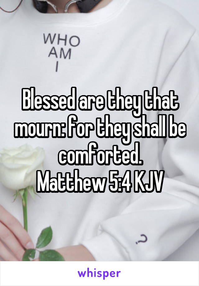 Blessed are they that mourn: for they shall be comforted. Matthew 5:4 KJV