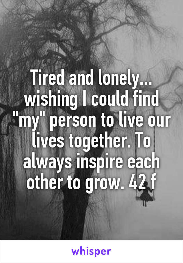 "Tired and lonely... wishing I could find ""my"" person to live our lives together. To always inspire each other to grow. 42 f"
