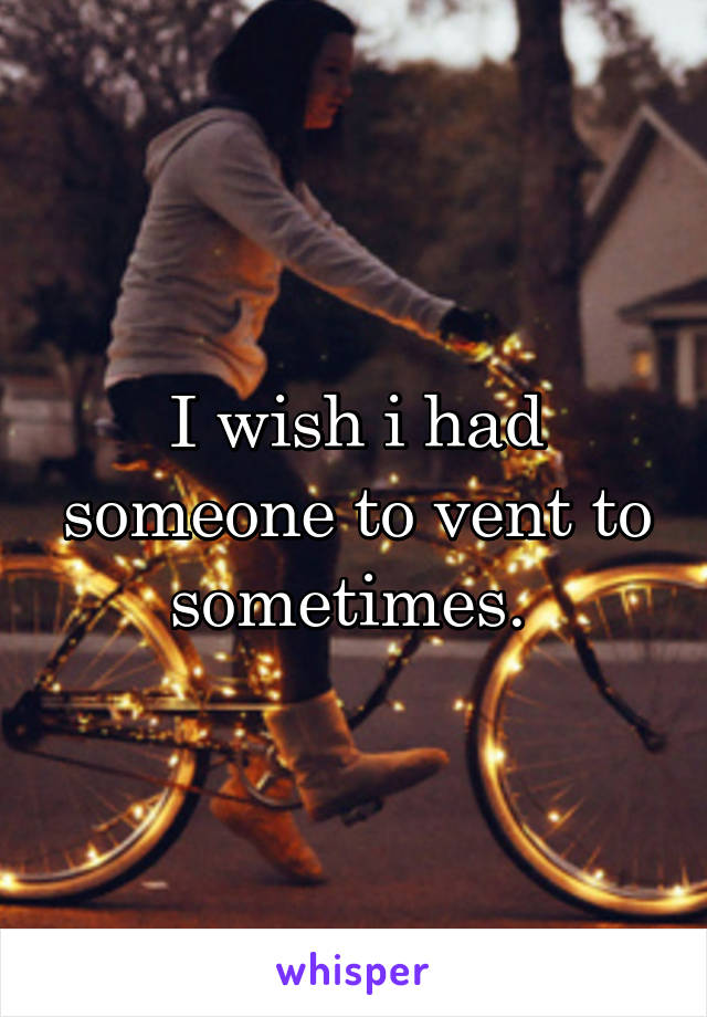 I wish i had someone to vent to sometimes.