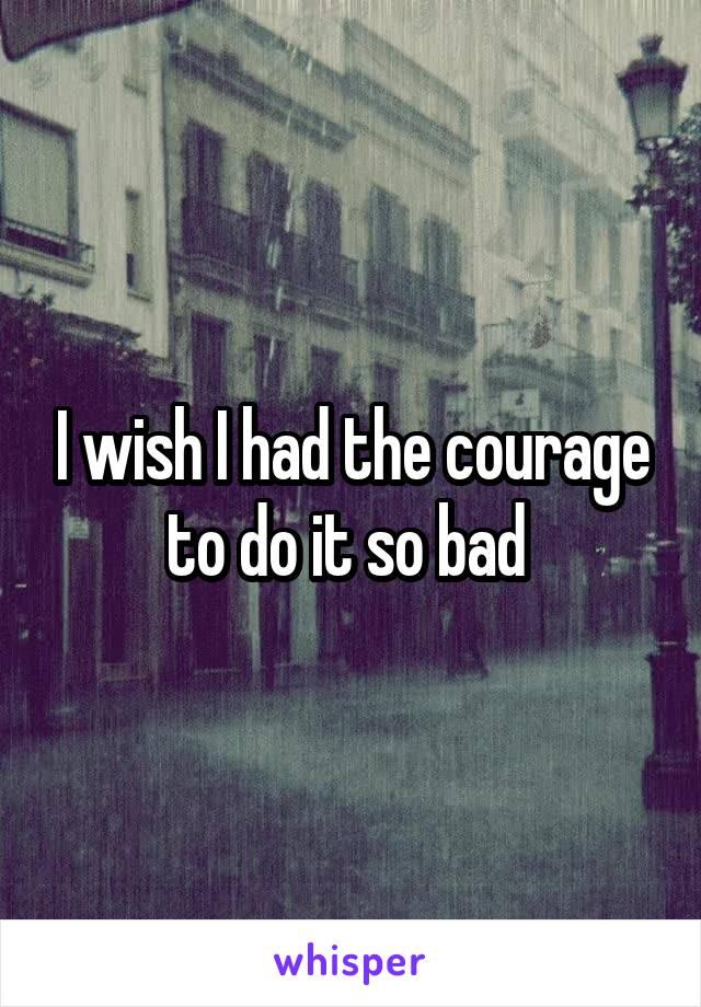 I wish I had the courage to do it so bad