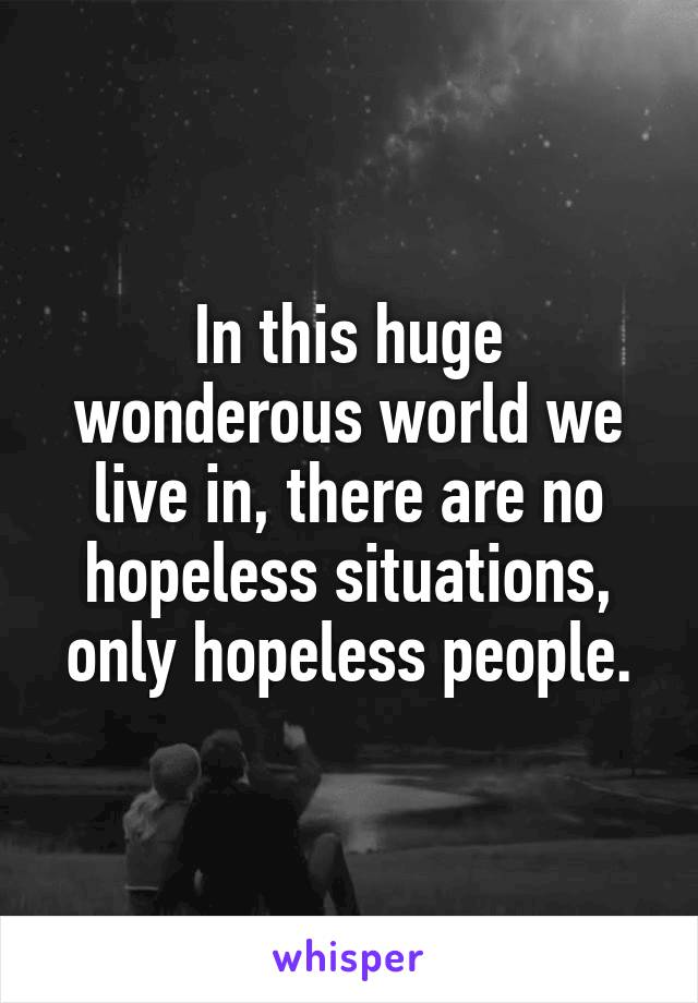 In this huge wonderous world we live in, there are no hopeless situations, only hopeless people.