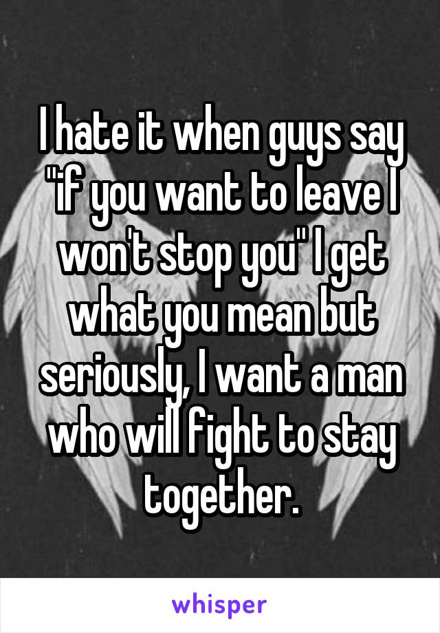 "I hate it when guys say ""if you want to leave I won't stop you"" I get what you mean but seriously, I want a man who will fight to stay together."