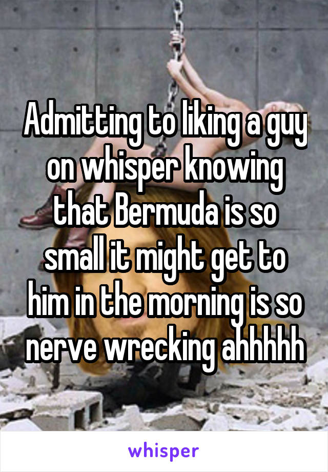 Admitting to liking a guy on whisper knowing that Bermuda is so small it might get to him in the morning is so nerve wrecking ahhhhh