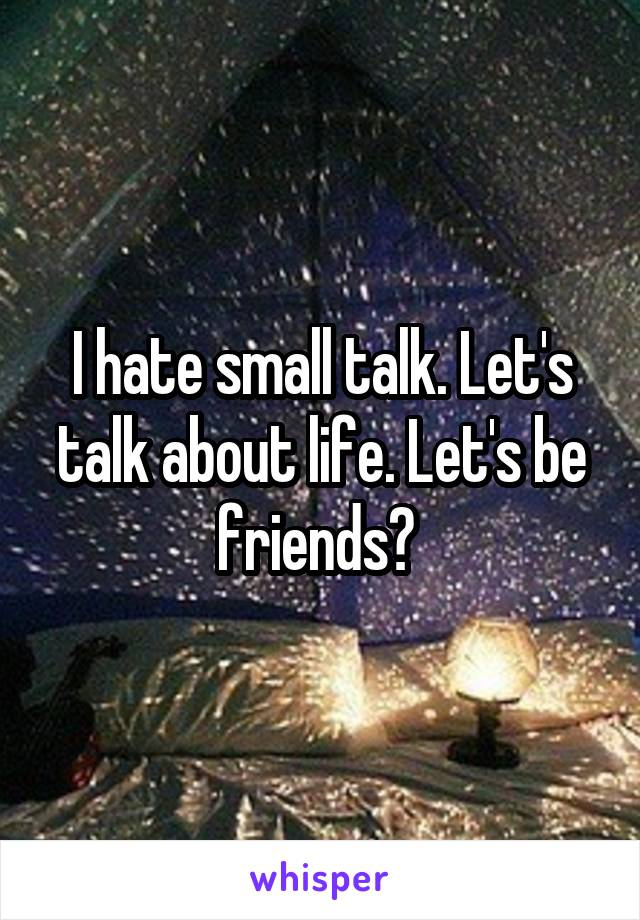 I hate small talk. Let's talk about life. Let's be friends?