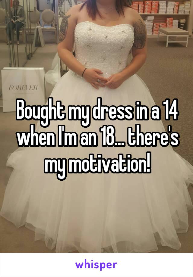 Bought my dress in a 14 when I'm an 18... there's my motivation!