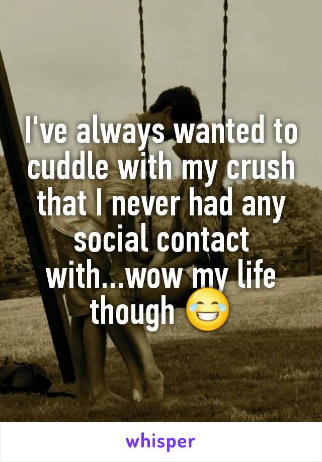 I've always wanted to cuddle with my crush that I never had any social contact with...wow my life though 😂