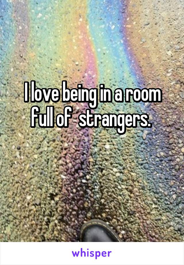 I love being in a room full of  strangers.