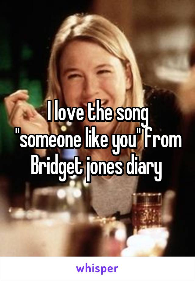 """I love the song """"someone like you"""" from Bridget jones diary"""