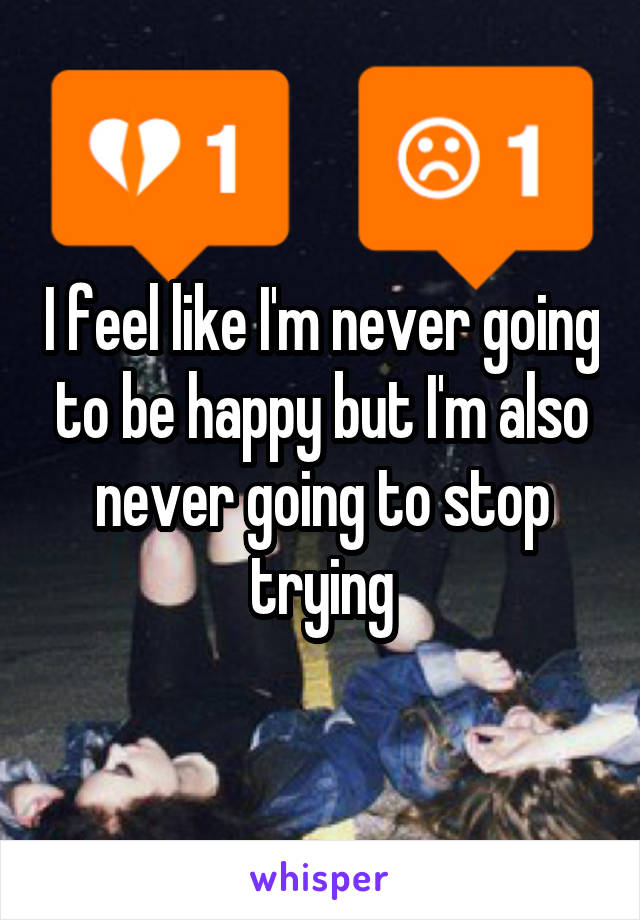 I feel like I'm never going to be happy but I'm also never going to stop trying