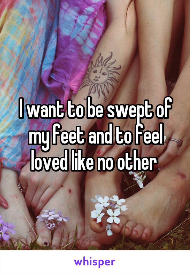 I want to be swept of my feet and to feel loved like no other
