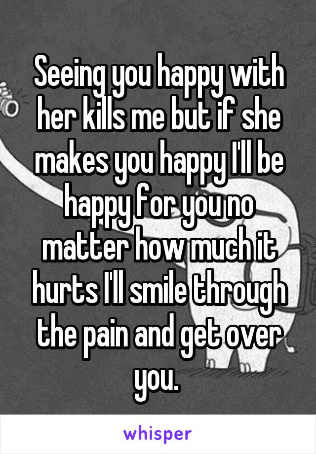 Seeing you happy with her kills me but if she makes you happy I'll be happy for you no matter how much it hurts I'll smile through the pain and get over you.