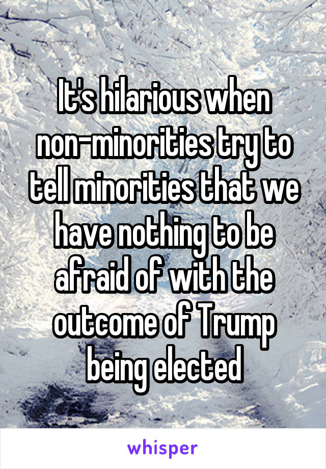 It's hilarious when non-minorities try to tell minorities that we have nothing to be afraid of with the outcome of Trump being elected