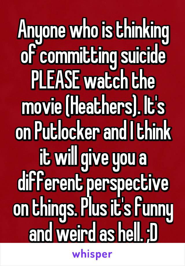 Anyone who is thinking of committing suicide PLEASE watch the movie (Heathers). It's on Putlocker and I think it will give you a different perspective on things. Plus it's funny and weird as hell. ;D