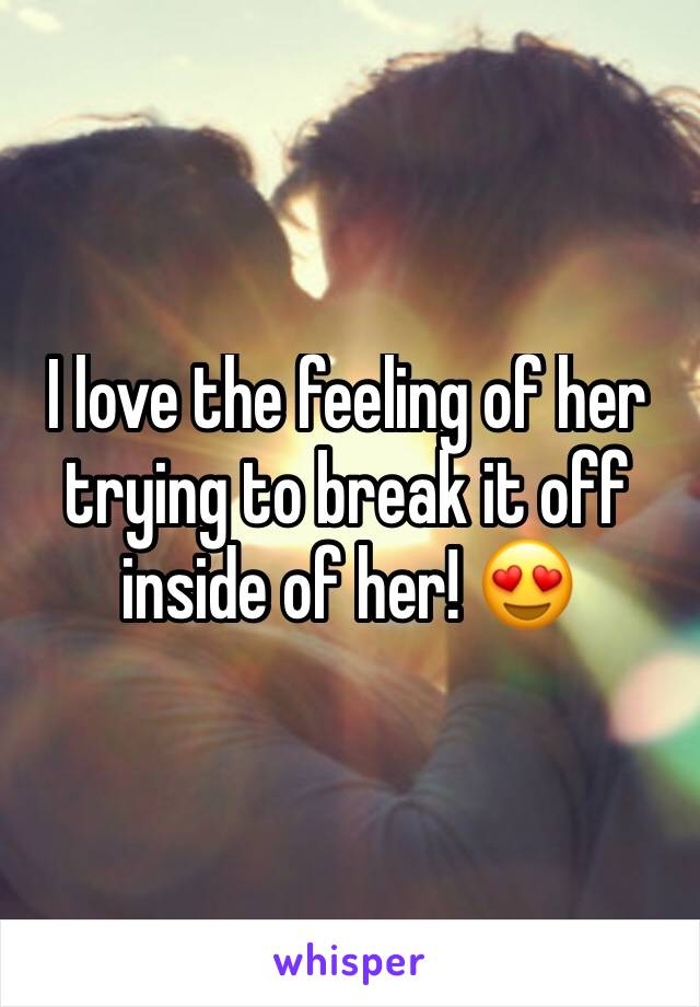 I love the feeling of her trying to break it off inside of her! 😍