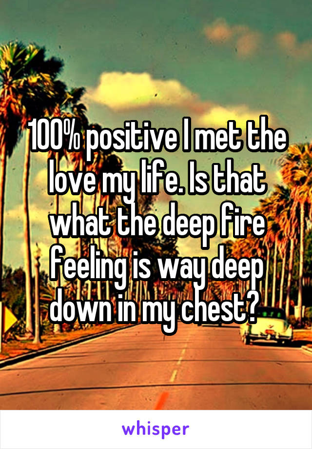 100% positive I met the love my life. Is that what the deep fire feeling is way deep down in my chest?