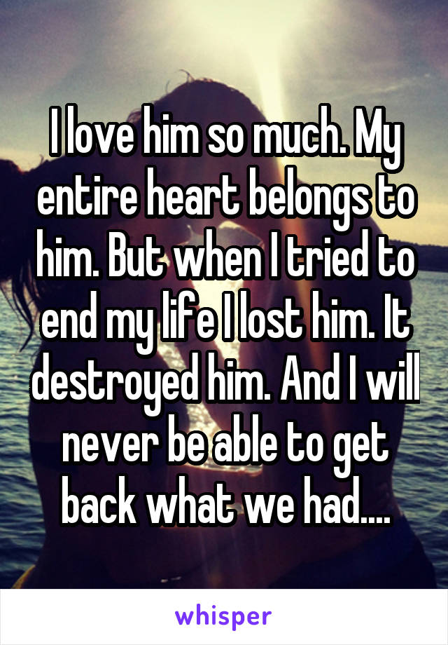 I love him so much. My entire heart belongs to him. But when I tried to end my life I lost him. It destroyed him. And I will never be able to get back what we had....