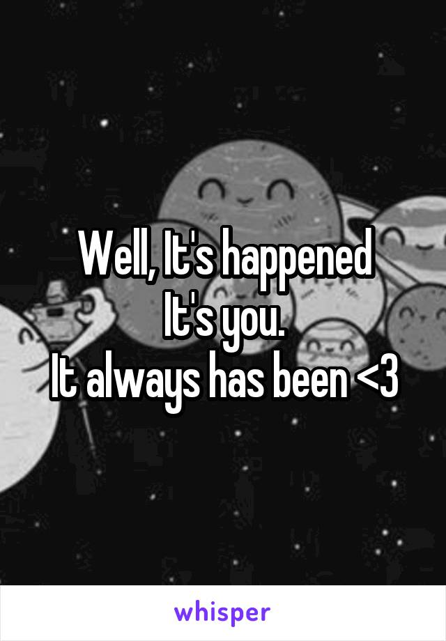 Well, It's happened It's you. It always has been <3