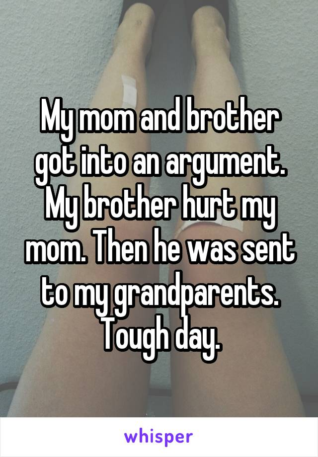 My mom and brother got into an argument. My brother hurt my mom. Then he was sent to my grandparents. Tough day.