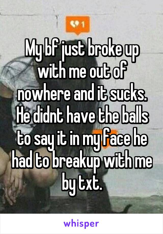 My bf just broke up with me out of nowhere and it sucks. He didnt have the balls to say it in my face he had to breakup with me by txt.