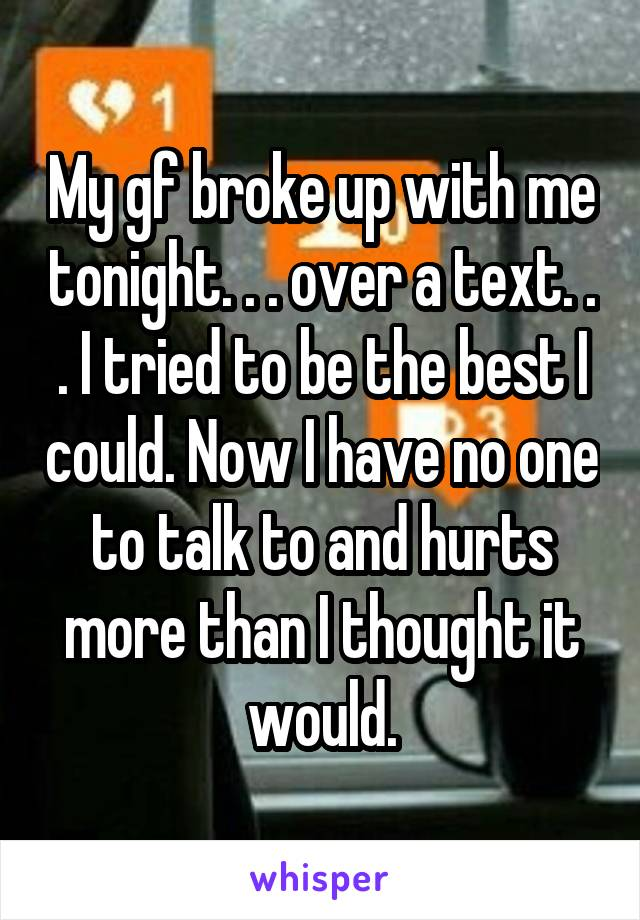 My gf broke up with me tonight. . . over a text. . . I tried to be the best I could. Now I have no one to talk to and hurts more than I thought it would.