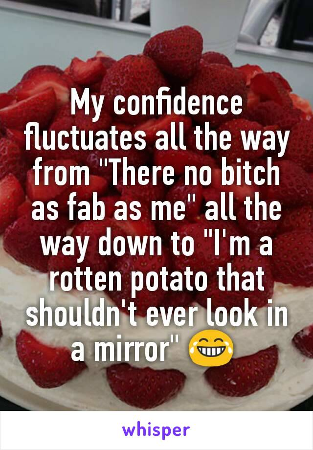 """My confidence fluctuates all the way from """"There no bitch as fab as me"""" all the way down to """"I'm a rotten potato that shouldn't ever look in a mirror"""" 😂"""