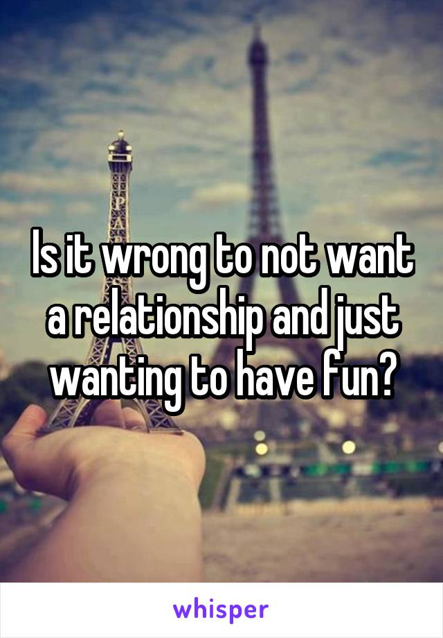 Is it wrong to not want a relationship and just wanting to have fun?