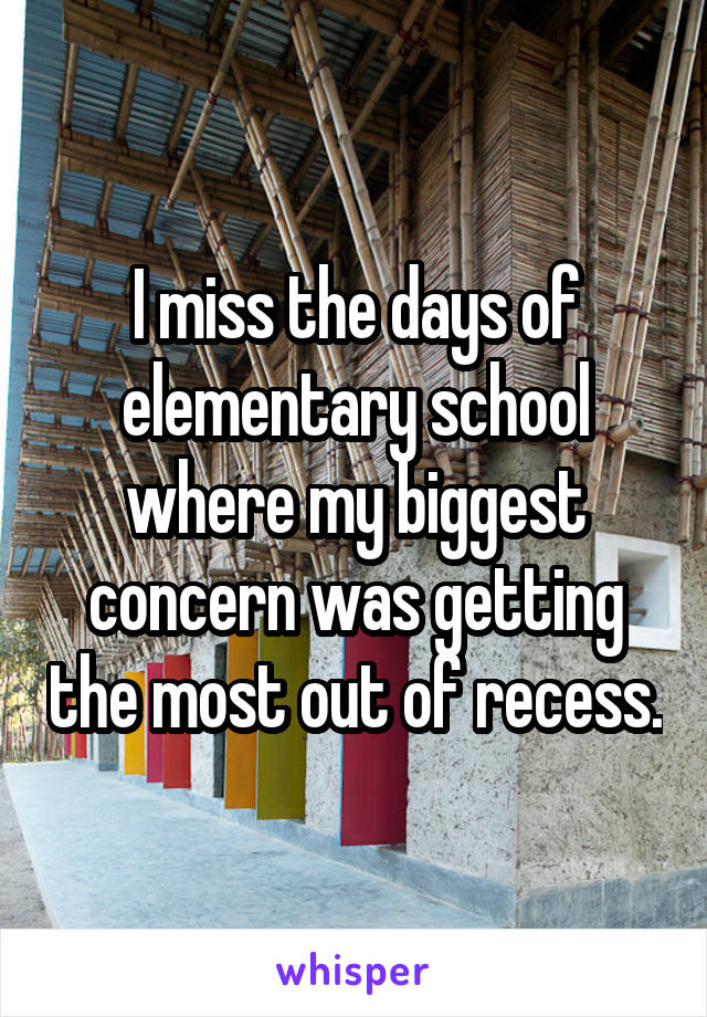 I miss the days of elementary school where my biggest concern was getting the most out of recess.