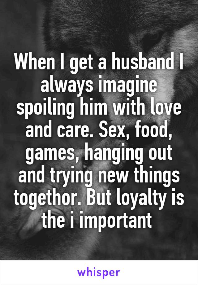 When I get a husband I always imagine spoiling him with love and care. Sex, food, games, hanging out and trying new things togethor. But loyalty is the i important