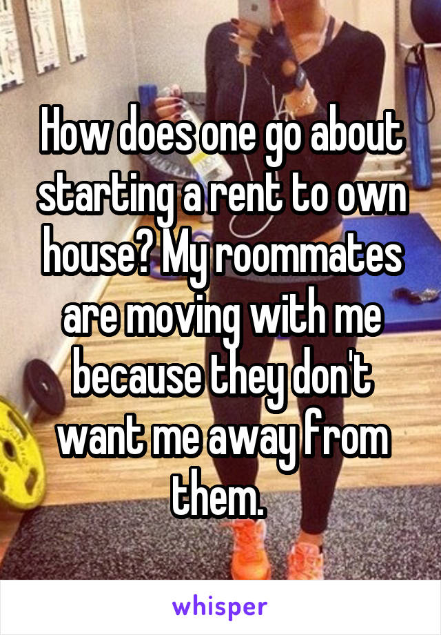 How does one go about starting a rent to own house? My roommates are moving with me because they don't want me away from them.