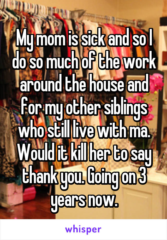 My mom is sick and so I do so much of the work around the house and for my other siblings who still live with ma. Would it kill her to say thank you. Going on 3 years now.