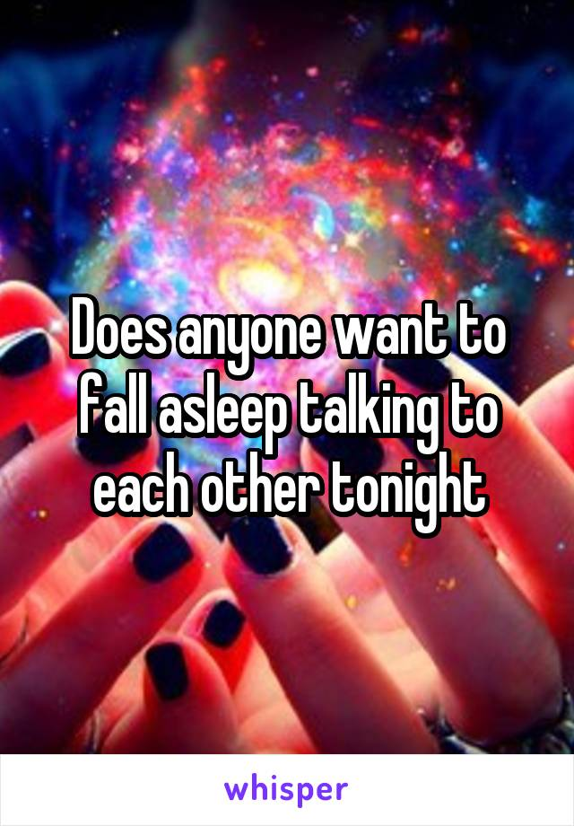 Does anyone want to fall asleep talking to each other tonight