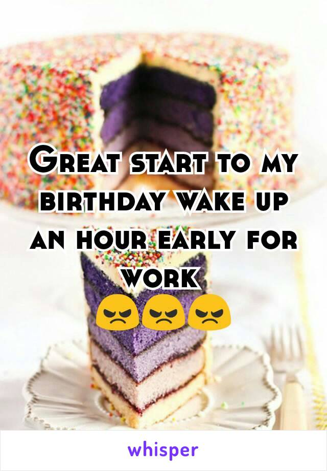 Great start to my birthday wake up an hour early for work  😠😠😠