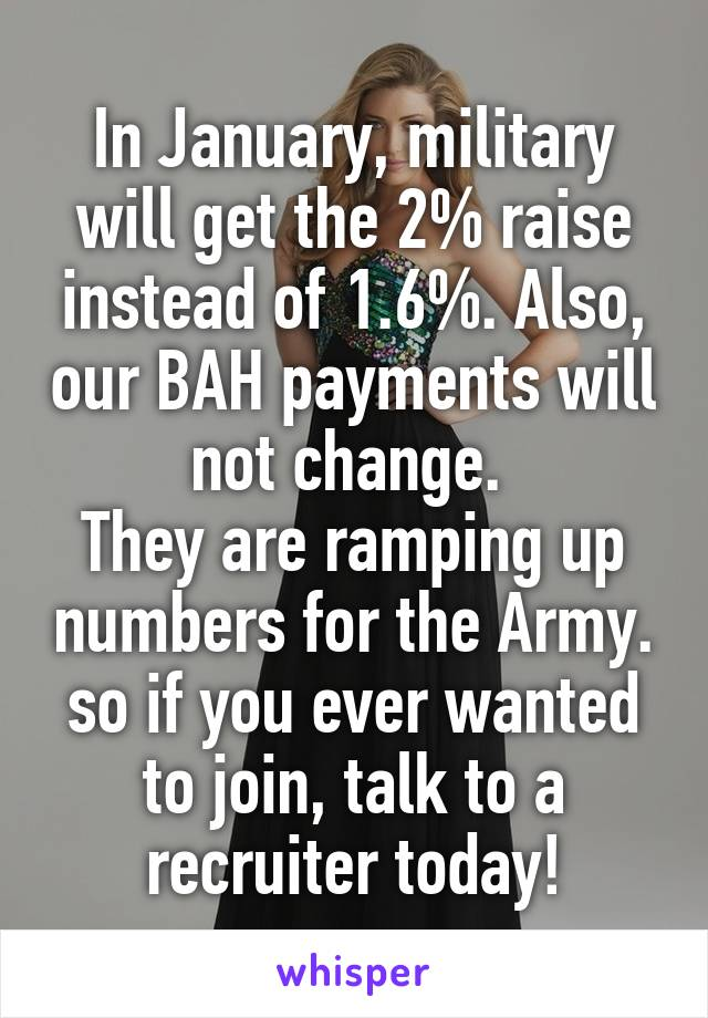 In January, military will get the 2% raise instead of 1.6%. Also, our BAH payments will not change.  They are ramping up numbers for the Army. so if you ever wanted to join, talk to a recruiter today!