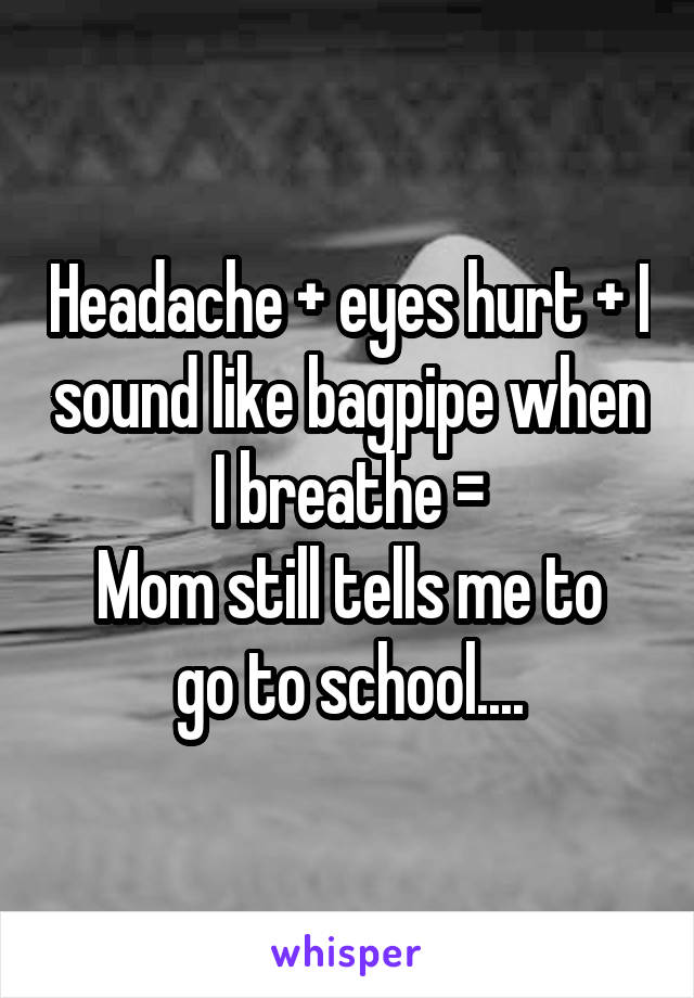 Headache + eyes hurt + I sound like bagpipe when I breathe = Mom still tells me to go to school....
