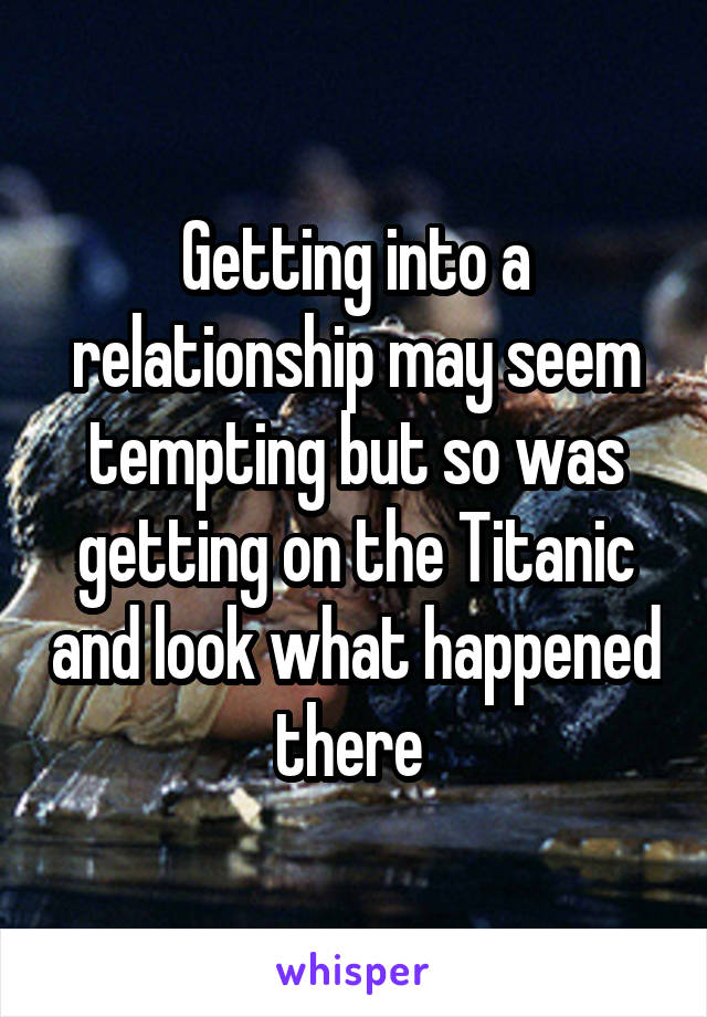 Getting into a relationship may seem tempting but so was getting on the Titanic and look what happened there